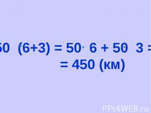 50 (6+3) = 50 6 + 50 3 = = 450 (км)