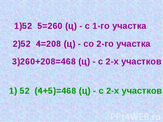 1)52 5=260 (ц) - с 1-го участка 2)52 4=208 (ц) - со 2-го участка 3)260+208=468 (ц) - с 2-х участков 1) 52 (4+5)=468 (ц) - с 2-х участков