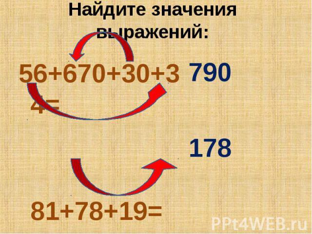 Найдите значения выражений: 56+670+30+34= 81+78+19=