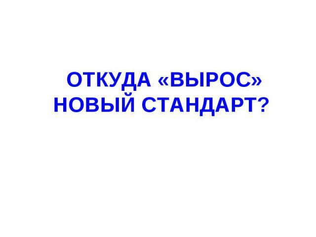 ОТКУДА «ВЫРОС» НОВЫЙ СТАНДАРТ?