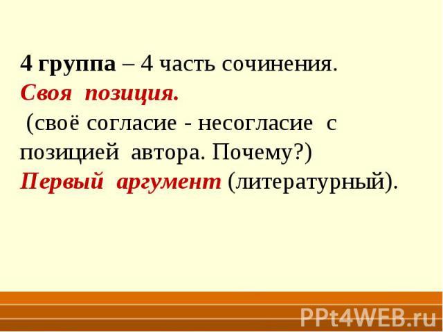 4 группа – 4 часть сочинения. Своя позиция. (своё согласие - несогласие с позицией автора. Почему?) Первый аргумент (литературный).