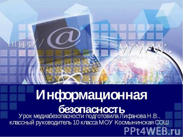 Информационная безопасность Урок медиабезопасности подготовила Лифанова Н.В., классный руководитель 10 класса МОУ Космынинская СОШ