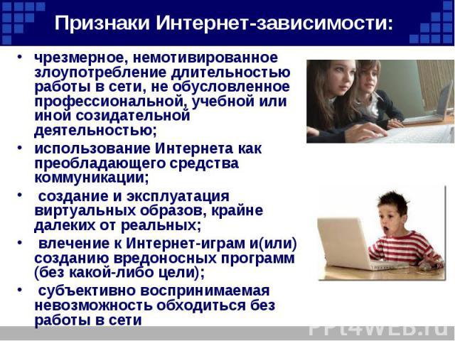 Признаки Интернет-зависимости: чрезмерное, немотивированное злоупотребление длительностью работы в сети, не обусловленное профессиональной, учебной или иной созидательной деятельностью; использование Интернета как преобладающего средства коммуникаци…
