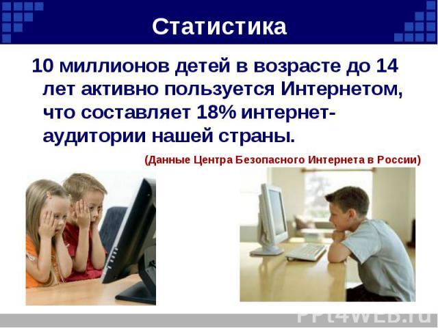 Статистика 10 миллионов детей в возрасте до 14 лет активно пользуется Интернетом, что составляет 18% интернет-аудитории нашей страны.