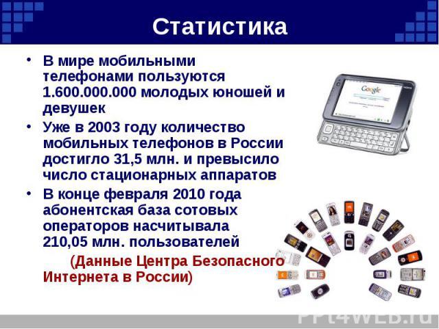 Статистика В мире мобильными телефонами пользуются 1.600.000.000 молодых юношей и девушек Уже в 2003 году количество мобильных телефонов в России достигло 31,5млн. и превысило число стационарных аппаратов В конце февраля 2010 года абонентская база …
