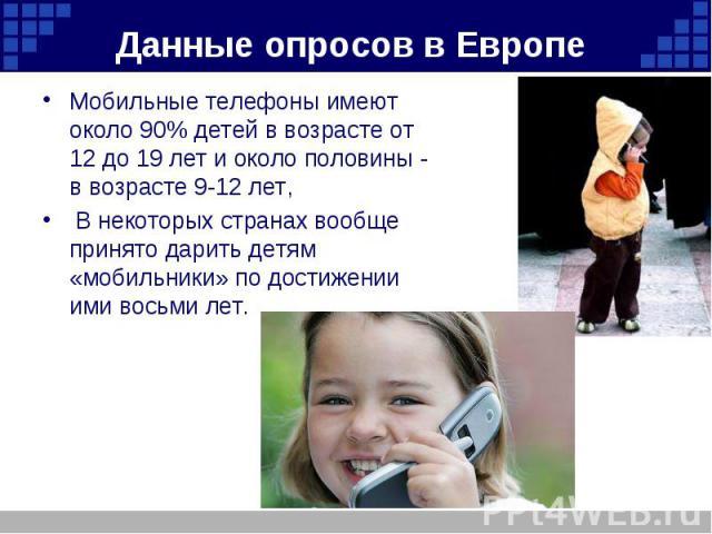 Данные опросов в Европе Мобильные телефоны имеют около 90% детей в возрасте от 12 до 19 лет и около половины - в возрасте 9-12 лет, В некоторых странах вообще принято дарить детям «мобильники» по достижении ими восьми лет.