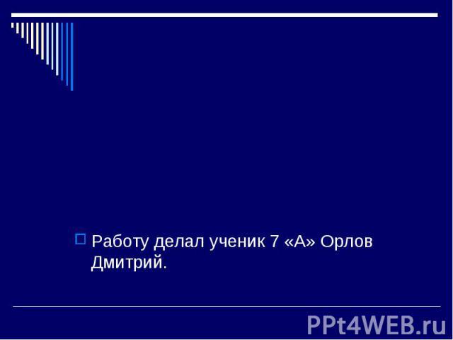 Работу делал ученик 7 «А» Орлов Дмитрий.
