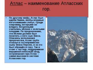 Атлас – наименование Атласских гор. По другому мифу, Атлас был царём Ливии, якоб