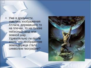 Уже в древности, имелись изображения Атласа, державшего то на плечах, то на голо