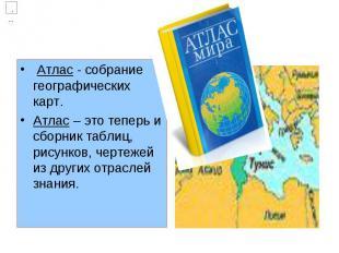 Атлас - собрание географических карт. Атлас – это теперь и сборник таблиц, рисун