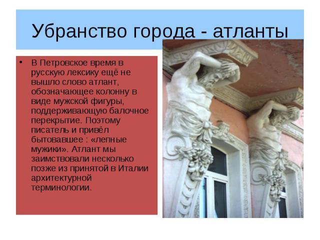 Убранство города - атланты В Петровское время в русскую лексику ещё не вышло слово атлант, обозначающее колонну в виде мужской фигуры, поддерживающую балочное перекрытие. Поэтому писатель и привёл бытовавшее : «лепные мужики». Атлант мы заимствовали…