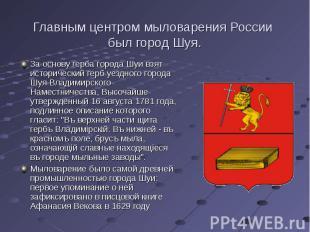 Главным центром мыловарения России был город Шуя. За основу герба города Шуи взя