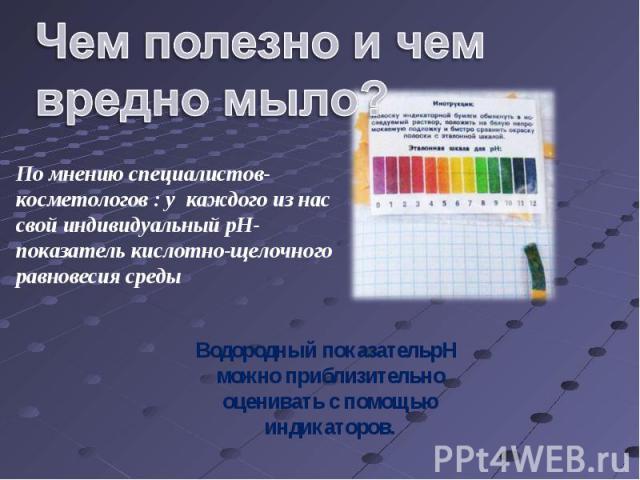 Чем полезно и чем вредно мыло? По мнению специалистов- косметологов : у каждого из нас свой индивидуальный pH-показатель кислотно-щелочного равновесия среды Водородный показательpH можно приблизительно оценивать с помощью индикаторов.