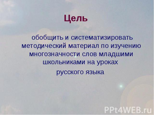 Цель обобщить и систематизировать методический материал по изучению многозначности слов младшими школьниками на уроках русского языка