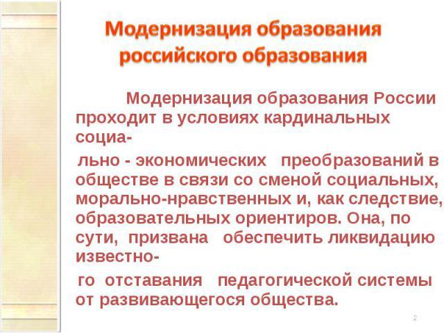Модернизация образования российского образования Модернизация образования России проходит в условиях кардинальных социа- льно - экономических преобразований в обществе в связи со сменой социальных, морально-нравственных и, как следствие, образовател…