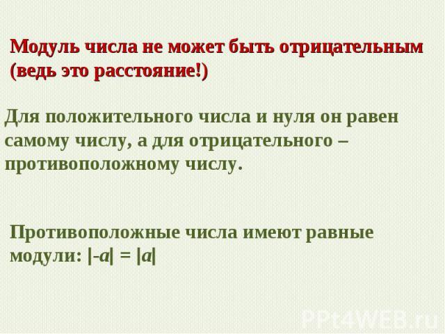 Модуль числа не может быть отрицательным (ведь это расстояние!) Для положительного числа и нуля он равен самому числу, а для отрицательного – противоположному числу. Противоположные числа имеют равные модули: -a = a