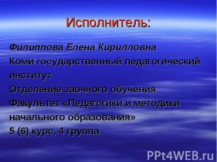 Исполнитель: Филиппова Елена Кирилловна Коми государственный педагогический инст
