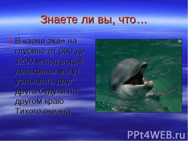 Знаете ли вы, что… В «зоне эха» на глубине от 600 до 1200 м под водой дельфины могут услышать друг друга будучи на другом краю Тихого океана