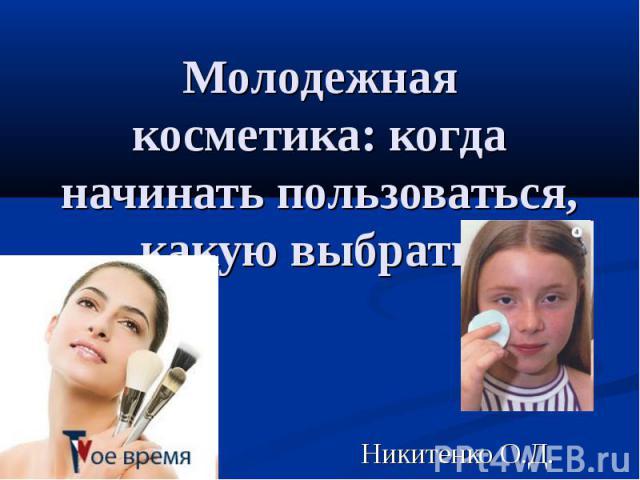 Молодежная косметика: когда начинать пользоваться, какую выбрать Никитенко О.Д.