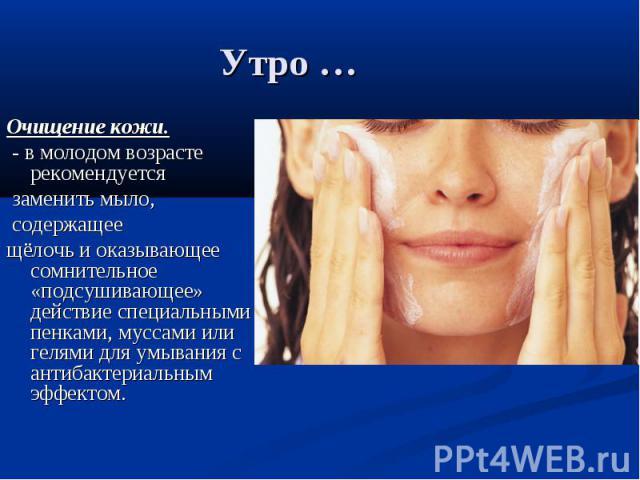 Утро … Очищение кожи. - в молодом возрасте рекомендуется заменить мыло, содержащее щёлочь и оказывающее сомнительное «подсушивающее» действие специальными пенками, муссами или гелями для умывания с антибактериальным эффектом.