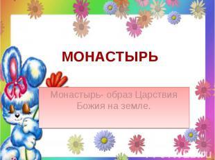 Монастырь Монастырь- образ Царствия Божия на земле.