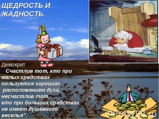 """ЩЕДРОСТЬ И ЖАДНОСТЬ. Демокрит: """" Счастлив тот, кто при малых средствах пользуется хорошим расположением духа, несчастлив тот, кто при больших средствах не имеет душевного веселья""""."""