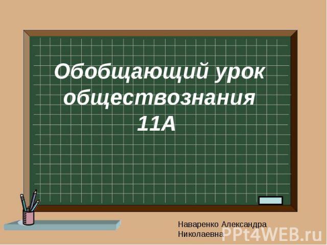 Обобщающий урок обществознания 11А Наваренко Александра Николаевна