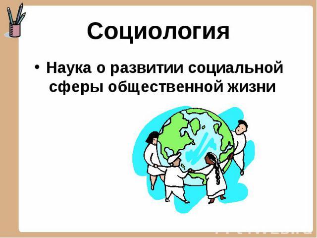 Социология Наука о развитии социальной сферы общественной жизни
