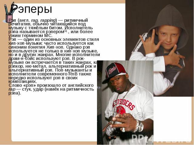 Рэперы Рэп (англ. rap, rapping)— ритмичный речитатив, обычно читающийся под музыку с тяжёлым битом. Исполнитель рэпа называется рэпером[1] , или более узким термином MC. Рэп— один из основных элементов стиля хип-хоп-музыки; часто используется как …