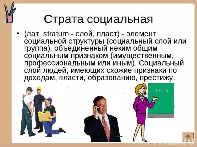 Страта социальная (лат. stratum - слой, пласт) - элемент социальной структуры (социальный слой или группа), объединенный неким общим социальным признаком (имущественным, профессиональным или иным). Социальный слой людей, имеющих схожие признаки по д…