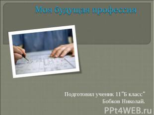 """Моя будущая профессия Подготовил ученик 11""""Б класс"""" Бобков Николай."""