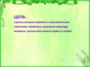 ЦЕЛЬ: изучить историю появления и становления села Алтыновка, определить социаль