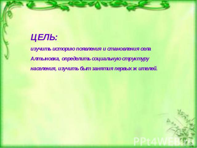 ЦЕЛЬ: изучить историю появления и становления села Алтыновка, определить социальную структуру населения, изучить быт занятия первых жителей.