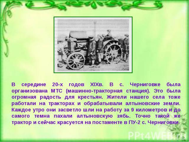 В середине 20-х годов XIXв. В с. Черниговке была организована МТС (машинно-тракторная станция). Это была огромная радость для крестьян. Жители нашего села тоже работали на тракторах и обрабатывали алтыновские земли. Каждое утро они засветло шли на р…