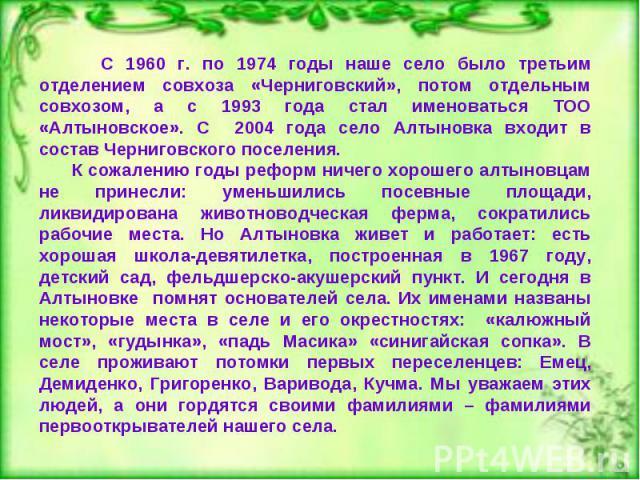 С 1960 г. по 1974 годы наше село было третьим отделением совхоза «Черниговский», потом отдельным совхозом, а с 1993 года стал именоваться ТОО «Алтыновское». С 2004 года село Алтыновка входит в состав Черниговского поселения. К сожалению годы реформ …