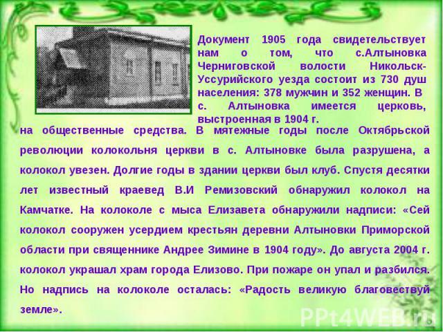 Документ 1905 года свидетельствует нам о том, что с.Алтыновка Черниговской волости Никольск-Уссурийского уезда состоит из 730 душ населения: 378 мужчин и 352 женщин. В с. Алтыновка имеется церковь, выстроенная в 1904 г. на общественные средства. В м…