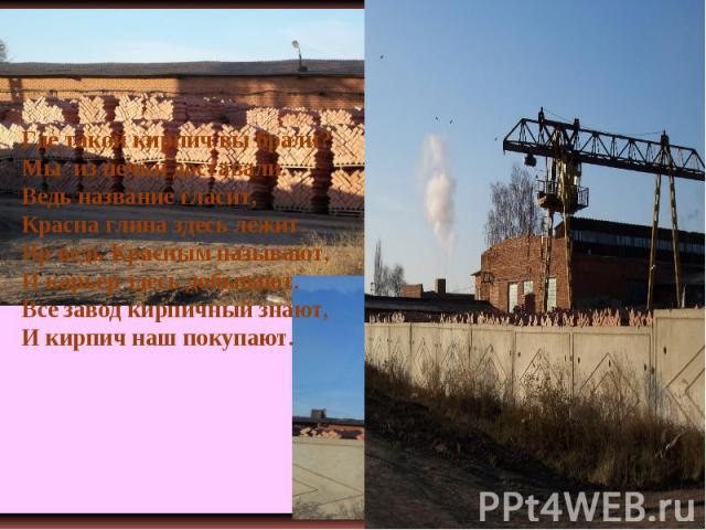 Где такой кирпич вы брали? Мы из печки доставали. Ведь название гласит, Красна глина здесь лежит. Яр ведь Красным называют, И карьер здесь добывают. Все завод кирпичный знают, И кирпич наш покупают.