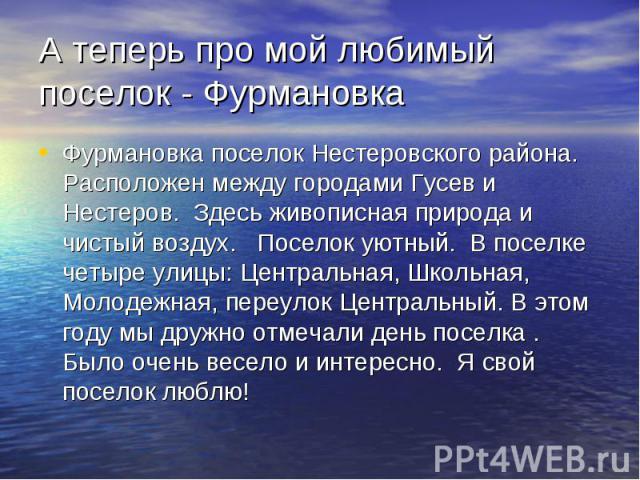 А теперь про мой любимый поселок - Фурмановка Фурмановка поселок Нестеровского района. Расположен между городами Гусев и Нестеров. Здесь живописная природа и чистый воздух. Поселок уютный. В поселке четыре улицы: Центральная, Школьная, Молодежная, п…