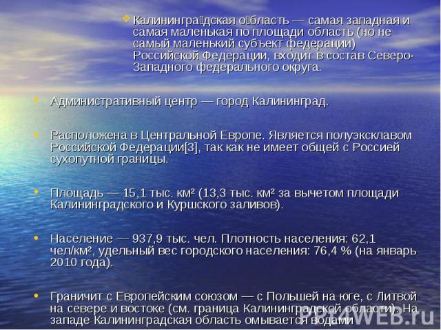 Калинингра дская о бласть — самая западная и самая маленькая по площади область (но не самый маленький субъект федерации) Российской Федерации, входит в состав Северо-Западного федерального округа. Административный центр — город Калининград. Располо…
