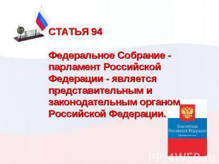 СТАТЬЯ 94  Федеральное Собрание - парламент Российской Федерации - является пре