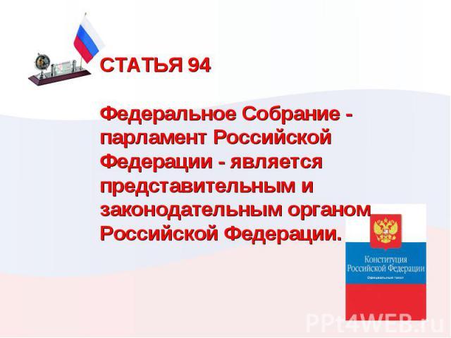 СТАТЬЯ 94  Федеральное Собрание - парламент Российской Федерации - является представительным и законодательным органом Российской Федерации.