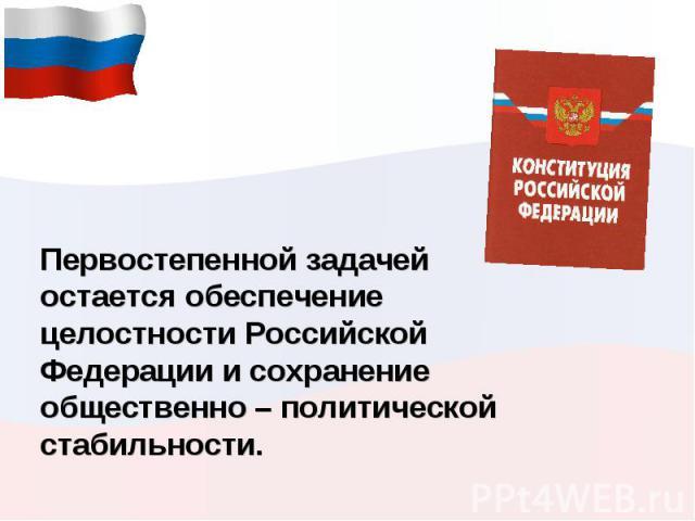 Первостепенной задачей остается обеспечение целостности Российской Федерации и сохранение общественно – политической стабильности.