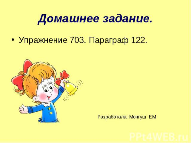 Домашнее задание. Упражнение 703. Параграф 122. Разработала: Монгуш ЕМ