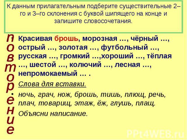 К данным прилагательным подберите существительные 2–го и 3–го склонения с буквой шипящего на конце и запишите словосочетания. Красивая брошь, морозная …, чёрный …, острый …, золотая …, футбольный …, русская …, громкий …,хороший …, тёплая …, шестой ……