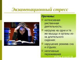 Экзаменационный стресс Причины: интенсивная умственная деятельность; нагрузка на