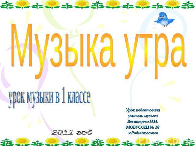 Музыка утра урок музыки в 1 классе Урок подготовила учитель музыки Веснинцева Н.Н. МОБУСОШ № 18 х.Родниковского