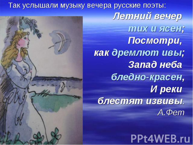Так услышали музыку вечера русские поэты: Летний вечер тих и ясен; Посмотри, как дремлют ивы; Запад неба бледно-красен, И реки блестят извивы. А.Фет