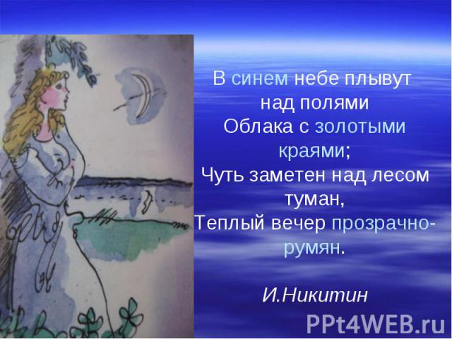 В синем небе плывут над полями Облака с золотыми краями; Чуть заметен над лесом туман, Теплый вечер прозрачно-румян. И.Никитин
