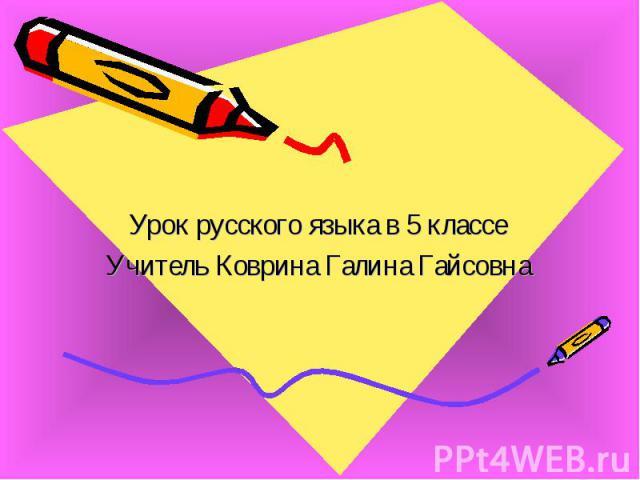 Урок русского языка в 5 классе Учитель Коврина Галина Гайсовна