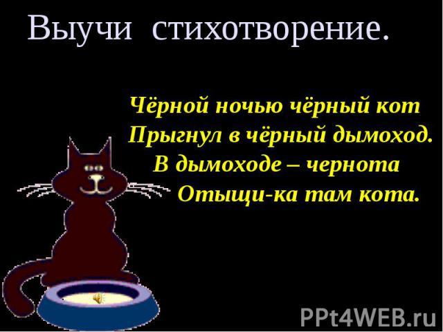 Выучи стихотворение. Чёрной ночью чёрный кот Прыгнул в чёрный дымоход. В дымоходе – чернота Отыщи-ка там кота.